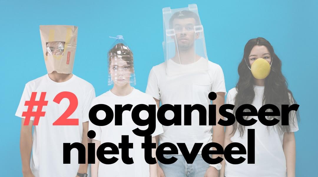 Organiseer niet teveel